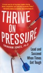 Thrive On Pressure Lead And Succeed When Times Get Tough