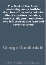 The Book Of The Bush, Containing Many Truthful Sketches Of The Early Colonial Life Of Squatters, Whalers, Convicts, Diggers, And Others Who Left Their Native Land And Never Returned