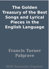 The Golden Treasury Of The Best Songs And Lyrical Pieces In The English Language