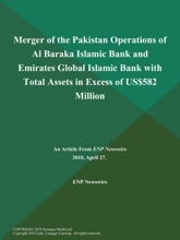 Merger of the Pakistan Operations of Al Baraka Islamic Bank and Emirates Global Islamic Bank with Total Assets in Excess of US$582 Million