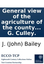 General view of the agriculture of the county of Northumberland: with observations on the means of its improvement; drawn up for the consideration of the Board of Agriculture and Internal Improvement, by J. Bailey and G. Culley.