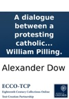 A Dialogue Between A Protesting Catholic Dissenter And A Catholic On The Nature Tendency And Import Of The Oath Lately Offered To The Catholics Of England By The Rev William Pilling