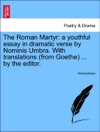The Roman Martyr A Youthful Essay In Dramatic Verse By Nominis Umbra With Translations From Goethe  By The Editor