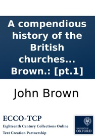 A compendious history of the British churches in England, Scotland, Ireland, and America. By John Brown.: [pt.1] read online