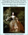 A Biographical Sketch Of Some Of The Most Eminent Individuals Which The Principality Of Wales Has Produced Since The Reformation