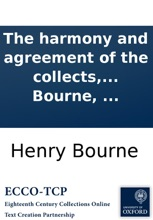 The harmony and agreement of the collects, epistles, and gospels: as they stand in the Book of Common-Prayer, from the first Sunday in Advent, to the last Sunday after Trinity. ... Proper to be bound up with the Common-Prayer, ... By Henry Bourne, ...