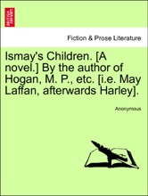 Ismay's Children. [A Novel.] By The Author Of Hogan, M. P., Etc. [i.e. May Laffan, Afterwards Harley]. Vol. III