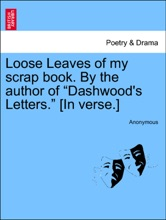 """Loose Leaves Of My Scrap Book. By The Author Of """"Dashwood's Letters."""" [In Verse.]"""