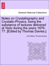 Notes On Crystallography And Crystallo-Physics Being The Substance Of Lectures Delivered At Yedo During The Years 1876-77 Edited By Thomas Davies