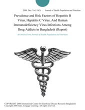 Prevalence and Risk Factors of Hepatitis B Virus, Hepatitis C Virus, And Human Immunodeficiency Virus Infections Among Drug Addicts in Bangladesh (Report)