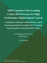 ARM Launches Class-Leading Cortex-M4 Processor for High Performance Digital Signal Control; Compelling Combination of High-Efficiency Signal Processing and Industry-Leading MCU Technology Targets Rapidly-Growing Hybrid DSC Market
