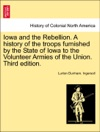 Iowa And The Rebellion A History Of The Troops Furnished By The State Of Iowa To The Volunteer Armies Of The Union Third Edition