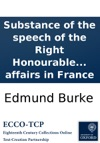 Substance Of The Speech Of The Right Honourable Edmund Burke In Thr Sic Debate On The Army Estimates In The House Of Commons On Tuesday The 9th Day Of February 1790 Comprehending A Discussion Of The Present Situation Of Affairs In France