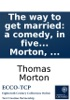 The Way To Get Married: A Comedy, In Five Acts, As Performed At The Theatre-Royal, Covent-Garden. By Thomas Morton, ...