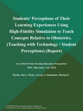 Students' Perceptions of Their Learning Experiences Using High-Fidelity Simulation to Teach Concepts Relative to Obstetrics (Teaching with Technology / Student Perceptions) (Report)