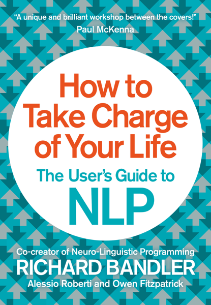 How to Take Charge of Your Life by Richard Bandler, Owen Fitzpatrick & Alessio Roberti