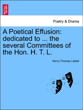 A Poetical Effusion: Dedicated To ... The Several Committees Of The Hon. H. T. L.