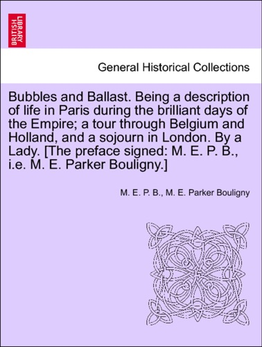 M. E. P. B. & M. E. Parker Bouligny - Bubbles and Ballast. Being a description of life in Paris during the brilliant days of the Empire; a tour through Belgium and Holland, and a sojourn in London. By a Lady. [The preface signed: M. E. P. B., i.e. M. E. Parker Bouligny.]