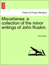 Miscellanea A Collection Of The Minor Writings Of John Ruskin Vol I