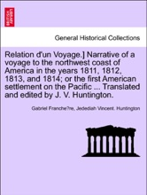 Relation d'un Voyage.] Narrative of a voyage to the northwest coast of America in the years 1811, 1812, 1813, and 1814; or the first American settlement on the Pacific ... Translated and edited by J. V. Huntington.