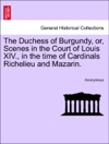 The Duchess Of Burgundy Or Scenes In The Court Of Louis XIV In The Time Of Cardinals Richelieu And Mazarin