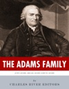 The Adams Family The Lives And Legacies Of Samuel John Abigail And John Quincy Adams
