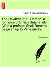 The Deviltree Of El Dorado: A Romance Of British Guiana, Etc. [With A Preface: Shall Roraima Be Given Up To Venezuela?]