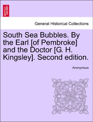 South Sea Bubbles. By the Earl [of Pembroke] and the Doctor [G. H. Kingsley]. Second edition. image