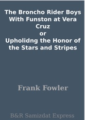 Download and Read Online The Broncho Rider Boys With Funston at Vera Cruz or Upholidng the Honor of the Stars and Stripes