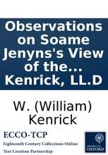 Observations on Soame Jenyns's View of the internal evidence of the Christian religion; addressed to its almost-Christian author. By W. Kenrick, LL.D