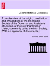 A concise view of the origin, constitution, and proceedings of the Honorable Society of the Governor and Assistants of London, of the New Plantation in Ulster, commonly called the Irish Society. [With an appendix of documents.]