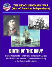 THE REVOLUTIONARY WAR (WAR OF AMERICAN INDEPENDENCE): BIRTH OF THE NAVY, NAVAL DOCUMENTS, HISTORY AND TIMELINE OF CAPTAIN JOHN PAUL JONES, VESSELS OF THE CONTINENTAL NAVY IN THE AMERICAN REVOLUTION