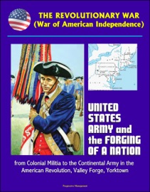 THE REVOLUTIONARY WAR (WAR OF AMERICAN INDEPENDENCE): UNITED STATES ARMY AND THE FORGING OF A NATION, FROM COLONIAL MILITIA TO THE CONTINENTAL ARMY IN THE AMERICAN REVOLUTION, VALLEY FORGE, YORKTOWN