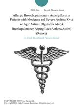 Allergic Bronchopulmonary Aspergillosis In Patients With Moderate And Severe Asthma/ Orta Ve Agir Astimli Olgularda Alerjik Bronkopulmoner Aspergilloz (Asthma/Astim) (Report)