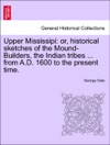 Upper Mississipi Or Historical Sketches Of The Mound-Builders The Indian Tribes  From AD 1600 To The Present Time