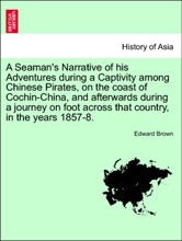 A Seaman's Narrative of his Adventures during a Captivity among Chinese Pirates, on the coast of Cochin-China, and afterwards during a journey on foot across that country, in the years 1857-8.