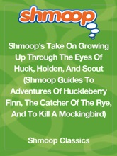 Shmoop's Take On Growing Up Through The Eyes Of Huck, Holden, And Scout (Shmoop Guides To Adventures Of Huckleberry Finn, The Catcher In The Rye, And To Kill A Mockingbird)