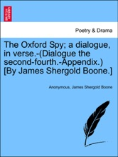 The Oxford Spy; a dialogue, in verse.-(Dialogue the second-fourth.-Appendix.) [By James Shergold Boone.]