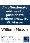 An Affectionate Address To Passionate Professors Shewing The Blessedness Of A Meek And Quiet Spirit The Evil Of Giving Way To Bad Tempers And Sinful Passions And Pointing Out Some Remedies For Subduing Them By W Mason