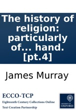The History Of Religion: Particularly Of The Principal Denominations Of Christians, ... Containing A Succinct And Genuine Account Of Their Original And Present Constitution, Discipline, Doctrines, Worship, And Ceremonies: ... By An Impartial Hand. [pt.4]