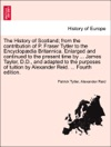 The History Of Scotland From The Contribution Of P Fraser Tytler To The Encyclopdia Britannica Enlarged And Continued To The Present Time By  James Taylor DD And Adapted To The Purposes Of Tuition By Alexander Reid  Fourth Edition