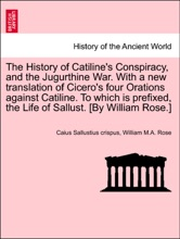 The History of Catiline's Conspiracy, and the Jugurthine War. With a new translation of Cicero's four Orations against Catiline. To which is prefixed, the Life of Sallust. [By William Rose.]