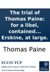 The Trial Of Thomas Paine For A Libel Contained In The Second Part Of Rights Of Man Before Lord Kenyon And A Special Jury At Guildhall December 18 With The Speeches Of The Attorney General And Mr Erskine At Large