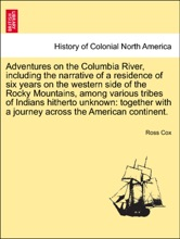 Adventures on the Columbia River, including the narrative of a residence of six years on the western side of the Rocky Mountains, among various tribes of Indians hitherto unknown: together with a journey across the American continent.