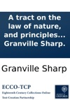 A Tract On The Law Of Nature And Principles Of Action In Man By Granville Sharp