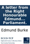 A Letter From The Right Honourable Edmund Burke To A Noble Lord On The Attacks Made Upon Him And His Pension In The House Of Lords By The Duke Of Bedford And The Earl Of Lauderdale Early In The Present Sessions Of Parliament