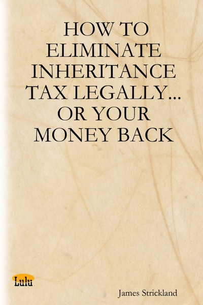 How to Eliminate Inheritance Tax Legally...or Your Money Back