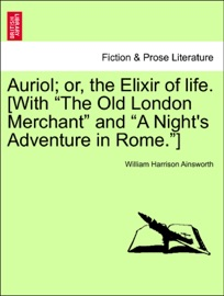 """AURIOL; OR, THE ELIXIR OF LIFE. [WITH """"THE OLD LONDON MERCHANT"""" AND """"A NIGHTS ADVENTURE IN ROME.""""]"""