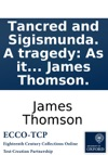 Tancred And Sigismunda A Tragedy As It Is Acted At The Theatre-Royal In Drury-Lane By His Majestys Servants By James Thomson