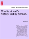 Charlie A Waifs History Told By Himself Vol II
